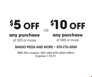 $10 off any purchase of $50 or more. $5 off any purchase of $25 or more. With this coupon. Not valid with other offers. Expires 1-13-17.