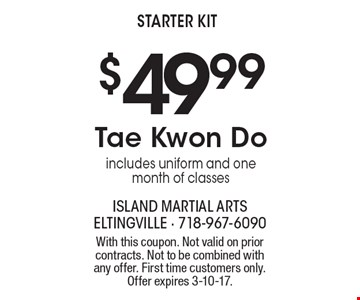 $49.99 Tae Kwon Do. Includes uniform and one month of classes starter kit. With this coupon. Not valid on prior contracts. Not to be combined with any offer. First time customers only.Offer expires 3-10-17.
