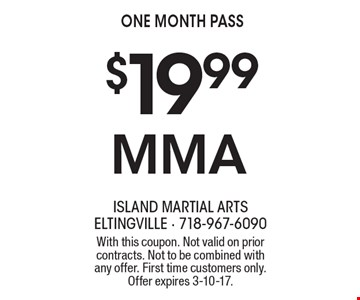 $19.99 MMA one month pass. With this coupon. Not valid on prior contracts. Not to be combined with any offer. First time customers only. Offer expires 3-10-17.