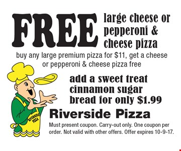 FREE large cheese or pepperoni & cheese pizza. Buy any large premium pizza for $11, get a cheese or pepperoni & cheese pizza free. Add a sweet treat cinnamon sugar bread for only $1.99. Must present coupon. Carry-out only. One coupon per order. Not valid with other offers. Offer expires 10-9-17.