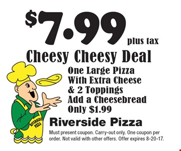 $7.99 plus tax Cheesy Cheesy Deal. One Large Pizza With Extra Cheese & 2 Toppings. Add a Cheesebread Only $1.99. Must present coupon. Carry-out only. One coupon per order. Not valid with other offers. Offer expires 8-20-17.