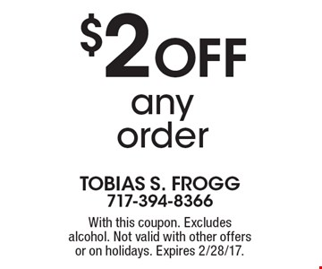 $2 off any order. With this coupon. Excludes alcohol. Not valid with other offers or on holidays. Expires 2/28/17.