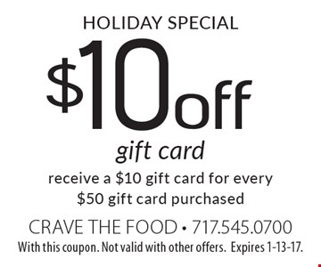 Holiday Special. $10 off gift card. receive a $10 gift card for every $50 gift card purchased. With this coupon. Not valid with other offers.Expires 1-13-17.