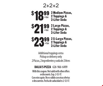 2+2+2 $18.992 Medium Pizzas, 2 Toppings & 2-Liter Soda $21.99 2 Large Pizzas, 2 Toppings & 2-Liter Soda $23.99 2 X-Large Pizzas, 2 Toppings & 2-Liter SodaAdditional toppings extraPickup or delivery only 2 Pizzas, 2 ingredientes y soda de 2 litres. With this coupon. Not valid with other offers or discounts. Exp. 2-12-17. Con este cupÛn. No es v·lido con otras ofertas o descuentos. Fecha de caducidad es 2-12-17.