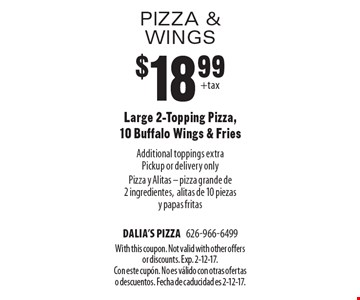 Pizza & Wings $18.99 Large 2-Topping Pizza, 10 Buffalo Wings & Fries Additional toppings extraPickup or delivery only Pizza y Alitas - pizza grande de 2 ingredientes,alitas de 10 piezas y papas fritas. With this coupon. Not valid with other offers or discounts. Exp. 2-12-17. Con este cupÛn. No es v·lido con otras ofertas o descuentos. Fecha de caducidad es 2-12-17.