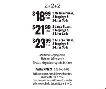 2+2+2. $18.99  2 Medium Pizzas, 2 Toppings & 2-Liter Soda. $21.99 2 Large Pizzas, 2 Toppings & 2-Liter Soda.  $23.99 2 X-Large Pizzas, 2 Toppings & 2-Liter Soda. Additional toppings extraPickup or delivery only 2 Pizzas, 2 ingredientes y soda de 2 litres. With this coupon. Not valid with other offers or discounts. Exp. 2-19-17. Con este cupÛn. No es v·lido con otras ofertas o descuentos. Fecha de caducidad es 2-19-17.
