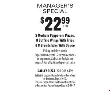manager's special $22.99 2 Medium Pepperoni Pizzas, 8 Buffalo Wings With Fries & 8 Breadsticks With Sauce Pickup or delivery only Especial Del Gerente - 2 pizzas medianas de pepperoni, 8 alitas de Buffalo con papas fritas y 8 palitos de pan con salsa. With this coupon. Not valid with other offers or discounts. Exp. 2-19-17. Con este cupÛn. No es v·lido con otras ofertas o descuentos. Fecha de caducidad es 2-19-17.