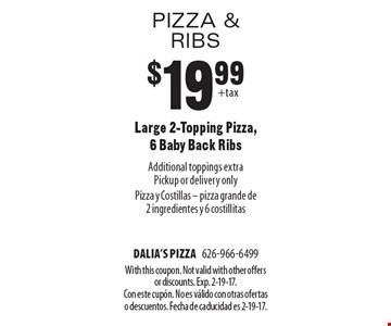 Pizza & ribs $19.99 Large 2-Topping Pizza, 6 Baby Back Ribs Additional toppings extraPickup or delivery only Pizza y Costillas - pizza grande de 2 ingredientes y 6 costillitas. With this coupon. Not valid with other offers or discounts. Exp. 2-19-17. Con este cupÛn. No es v·lido con otras ofertas o descuentos. Fecha de caducidad es 2-19-17.