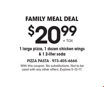 family meal deal $20.99 + tax 1 large pizza, 1 dozen chicken wings & 1 2-liter soda. With this coupon. No substitutions. Not to be used with any other offers. Expires 2-10-17.