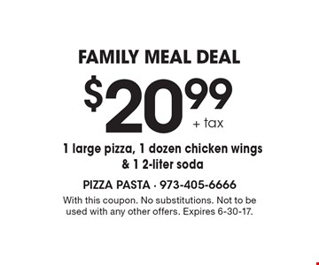 family meal deal $20.99 + tax 1 large pizza, 1 dozen chicken wings & 1 2-liter soda. With this coupon. No substitutions. Not to be used with any other offers. Expires 6-30-17.