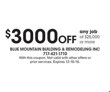 $3000 Off any job of $25,000 or more. With this coupon. Not valid with other offers or prior services. Expires 12-16-16.