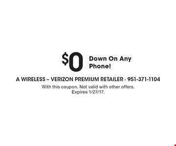 $0 Down On Any Phone! With this coupon. Not valid with other offers. Expires 1/27/17.