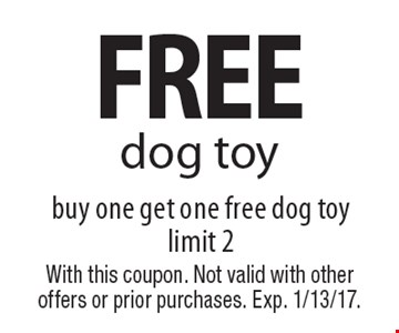 FREE dog toy. Buy one get one free dog toy. Limit 2. With this coupon. Not valid with other offers or prior purchases. Exp. 1/13/17.