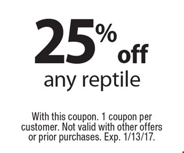 25% off any reptile. With this coupon. 1 coupon per customer. Not valid with other offers or prior purchases. Exp. 1/13/17.