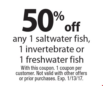 50% off any 1 saltwater fish,1 invertebrate or 1 freshwater fish. With this coupon. 1 coupon per customer. Not valid with other offers or prior purchases. Exp. 1/13/17.