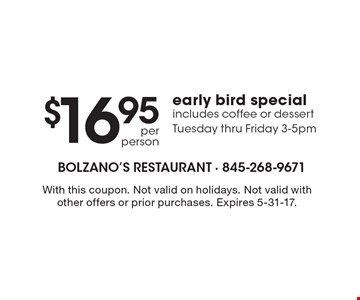 $16.95 per person early bird special. Includes coffee or dessert. Tuesday thru Friday 3-5pm. With this coupon. Not valid on holidays. Not valid with other offers or prior purchases. Expires 5-31-17.