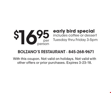 $16.95 per person early bird special. Includes coffee or dessert. Tuesday thru Friday 3-5pm. With this coupon. Not valid on holidays. Not valid with other offers or prior purchases. Expires 3-23-18.