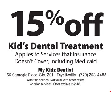 15%off Kid's Dental Treatment. Applies to Services that Insurance Doesn't Cover, Including Medicaid. With this coupon. Not valid with other offers or prior services. Offer expires 2-2-18.