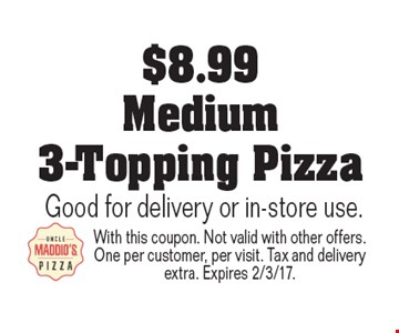 $8.99 Medium 3-Topping Pizza. Good for delivery or in-store use. With this coupon. Not valid with other offers. One per customer, per visit. Tax and delivery extra. Expires 2/3/17.