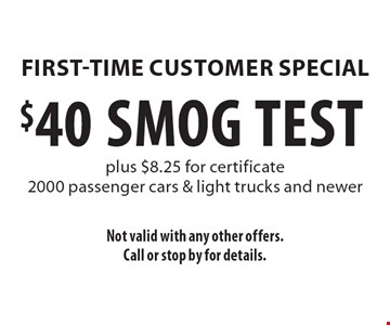 First-Time Customer Special $40 SMOG TEST plus $8.25 for certificate 2000 passenger cars & light trucks and newer. Not valid with any other offers. Call or stop by for details.