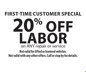 First-Time Customer Special 20% Off Labor on ANY repair or service. Not valid for lifted or lowered vehicles. Not valid with any other offers. Call or stop by for details.