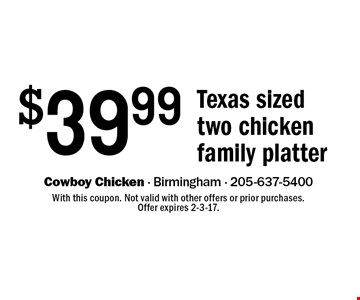 $39.99 Texas sized two chicken family platter. With this coupon. Not valid with other offers or prior purchases. Offer expires 2-3-17.