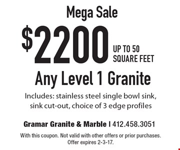 Mega Sale $2200 Up To 50 Square Feet. Any Level 1 Granite. Includes: stainless steel single bowl sink, sink cut-out, choice of 3 edge profiles. With this coupon. Not valid with other offers or prior purchases. Offer expires 2-3-17.