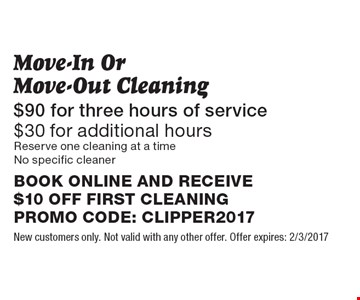 Move-In OrMove-Out Cleaning $90 for three hours of service $30 for additional hours. Reserve one cleaning at a timeNo specific cleaner. BOOK ONLINE AND RECEIVE $10 OFF FIRST CLEANING PROMO CODE: CLIPPER2017. New customers only. Not valid with any other offer. Offer expires: 2/3/2017