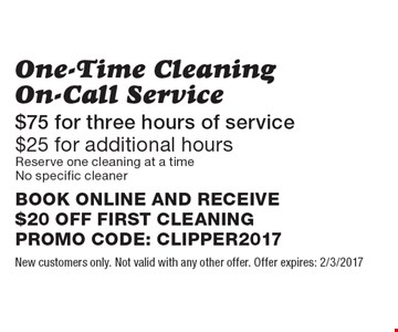 One-Time Cleaning On-Call Service $75 for three hours of service. $25 for additional hours. Reserve one cleaning at a time. No specific cleaner. BOOK ONLINE AND RECEIVE $20 OFF FIRST CLEANINGPROMO CODE: CLIPPER2017. New customers only. Not valid with any other offer. Offer expires: 2/3/2017