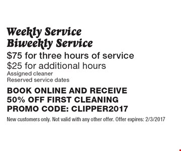 Weekly Service Biweekly Service $75 for three hours of service. $25 for additional hours. Reserved service dates. BOOK ONLINE AND RECEIVE 50% OFF FIRST CLEANINGPROMO CODE: CLIPPER2017. New customers only. Not valid with any other offer. Offer expires: 2/3/2017
