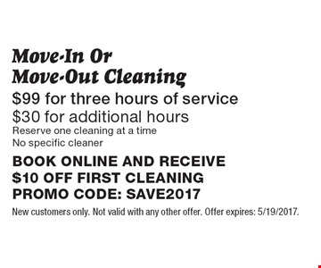 $99 for three hours of service. $30 for additional hours. Move-In Or Move-Out Cleaning. Reserve one cleaning at a time. No specific cleaner. BOOK ONLINE AND RECEIVE $10 OFF FIRST CLEANING. PROMO CODE: SAVE2017. New customers only. Not valid with any other offer. Offer expires: 5/19/2017.