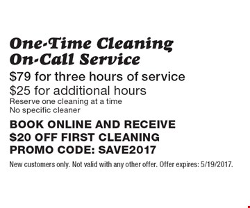 One-Time Cleaning On-Call Service $79 for three hours of service. $25 for additional hours. On-Call Service Reserve one cleaning at a time. No specific cleaner. BOOK ONLINE AND RECEIVE $20 OFF FIRST CLEANING. PROMO CODE: SPRING2017. New customers only. Not valid with any other offer. Offer expires: 5/19/2017.