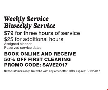 $79 for three hours of service. $25 for additional hours. Weekly Service, Biweekly Service Assigned cleaner. Reserved service dates. BOOK ONLINE AND RECEIVE 50% OFF FIRST CLEANING. PROMO CODE: SAVE2017. New customers only. Not valid with any other offer. Offer expires: 5/19/2017.