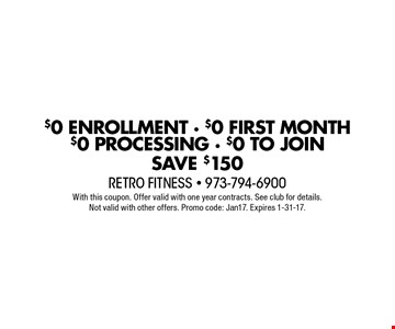 $0 ENROLLMENT - $0 FIRST MONTH $0 PROCESSING - $0 TO JOIN. SAVE $150. With this coupon. Offer valid with one year contracts. See club for details. Not valid with other offers. Promo code: Jan17. Expires 1-31-17.