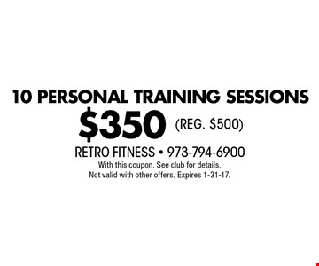 $350 10 PERSONAL TRAINING SESSIONS (REG. $500). With this coupon. See club for details. Not valid with other offers. Expires 1-31-17.