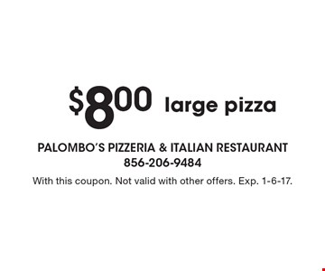 $8.00 large pizza. With this coupon. Not valid with other offers. Exp. 1-6-17.