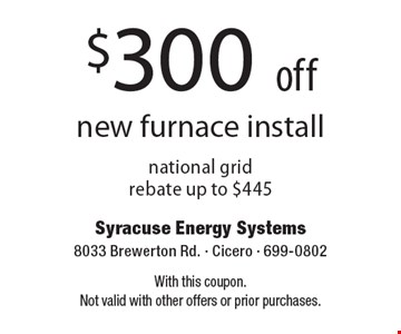 $300 off new furnace install national grid rebate up to $445. With this coupon. Not valid with other offers or prior purchases.