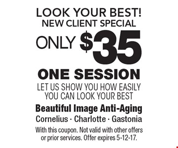 Look Your Best!New Client Special OnLY $35 One Session let us show you how easily you can look your best. With this coupon. Not valid with other offers or prior services. Offer expires 5-12-17.
