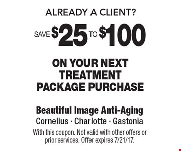 Already A Client? Save $25 To $100 On your next treatment package purchase. With this coupon. Not valid with other offers or prior services. Offer expires 7/21/17.