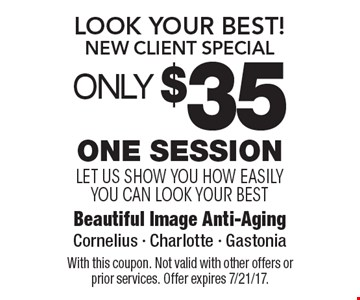 Look Your Best! New Client Special OnLY $35 One Session let us show you how easily you can look your best. With this coupon. Not valid with other offers or prior services. Offer expires 7/21/17.