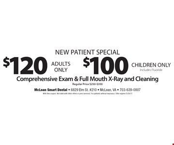 New Patient Special $100 Children only Includes Fluoride. $120 Adults only. . Comprehensive Exam & Full Mouth X-Ray and Cleaning Regular Price $250-$350.With this coupon. Not valid with other offers or prior services. For patients without insurance. Offer expires 3/24/17.