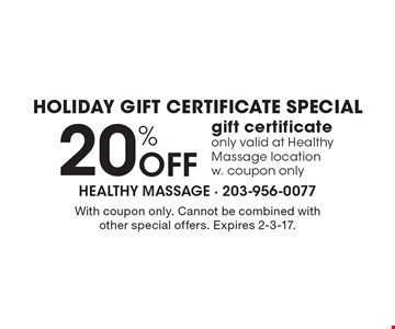 Holiday gift certificate special. 20% Off gift certificate only valid at Healthy Massage location w. coupon only. With coupon only. Cannot be combined with other special offers. Expires 2-3-17.