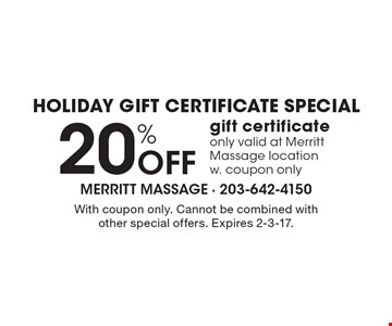 Holiday gift certificate special. 20% Off gift certificate only valid at Merritt Massage location w. coupon only. With coupon only. Cannot be combined with other special offers. Expires 2-3-17.