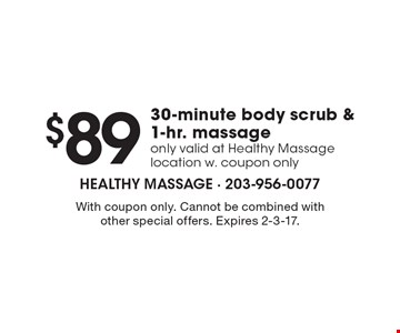 $89 30-minute body scrub & 1-hr. massage. Only valid at Healthy Massage location w. coupon only. With coupon only. Cannot be combined with other special offers. Expires 2-3-17.