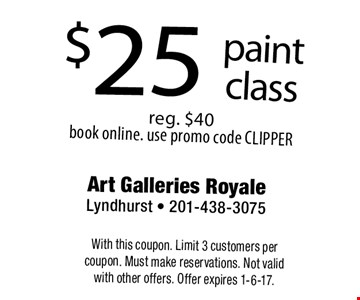 $25 paint class reg. $40 book online. use promo code CLIPPER. With this coupon. Limit 3 customers per coupon. Must make reservations. Not valid with other offers. Offer expires 1-6-17.