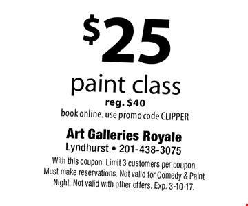 $25 paint class reg. $40. Book online. Use promo code CLIPPER. With this coupon. Limit 3 customers per coupon. Must make reservations. Not valid for Comedy & Paint Night. Not valid with other offers. Exp. 3-10-17.