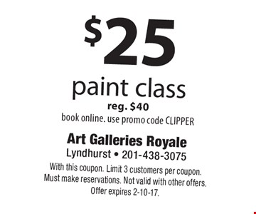 $25 paint class reg. $40. Book online, use promo code CLIPPER. With this coupon. Limit 3 customers per coupon. Must make reservations. Not valid with other offers. Offer expires 2-10-17.