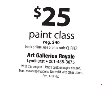 $25 paint class reg. $40book online. use promo code CLIPPER. With this coupon. Limit 3 customers per coupon.Must make reservations. Not valid with other offers. Exp. 4-14-17.