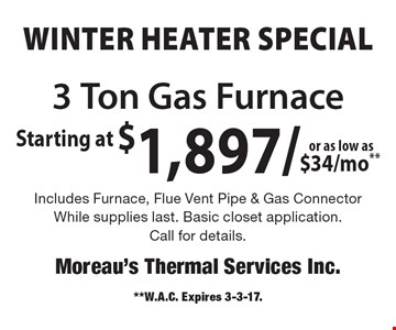 Winter Heater Special Starting at $1,897 or as low as $34/mo**. 3 Ton Gas Furnace Includes Furnace, Flue Vent Pipe & Gas Connector. While supplies last. Basic closet application.Call for details.. **W.A.C. Expires 3-3-17.