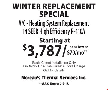 Winter Replacement Special Starting at $3,787. or as low as $70/mo**. A/C - Heating System Replacement 14 Seer High Efficiency R-410A.  Basic Closet Installation Only Ductwork Or A Gas Furnace Extra Charge. Call for details. **W.A.C. Expires 3-3-17.
